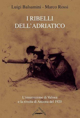 I ribelli dell'adriatico. L'insurrezione di Valona e la rivolta di Ancona del 1920